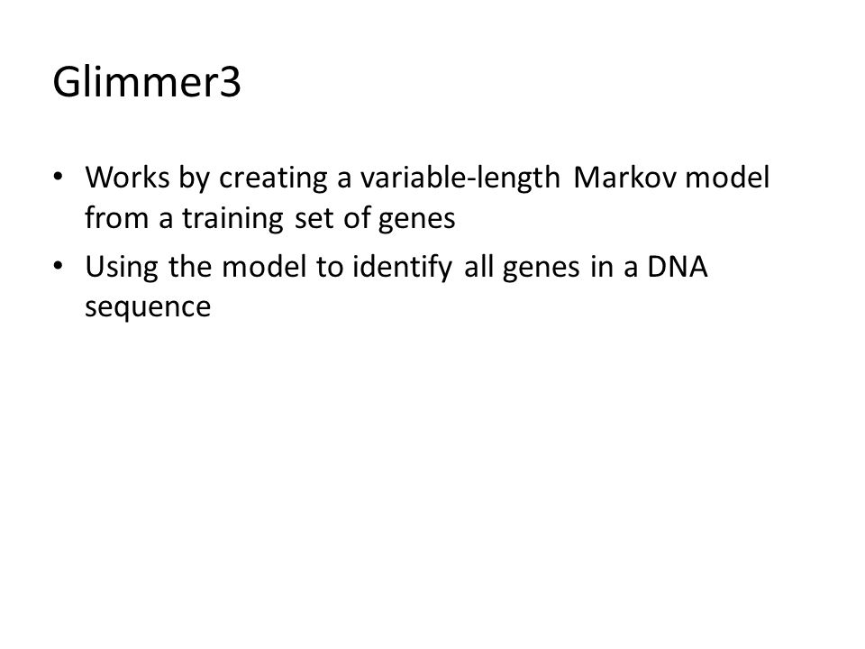 Glimmer3 Works by creating a variable-length Markov model from a training set of genes Using the model to identify all genes in a DNA sequence
