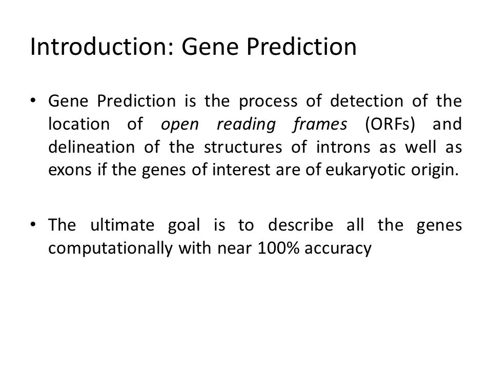 Introduction: Gene Prediction Gene Prediction is the process of detection of the location of open reading frames (ORFs) and delineation of the structu