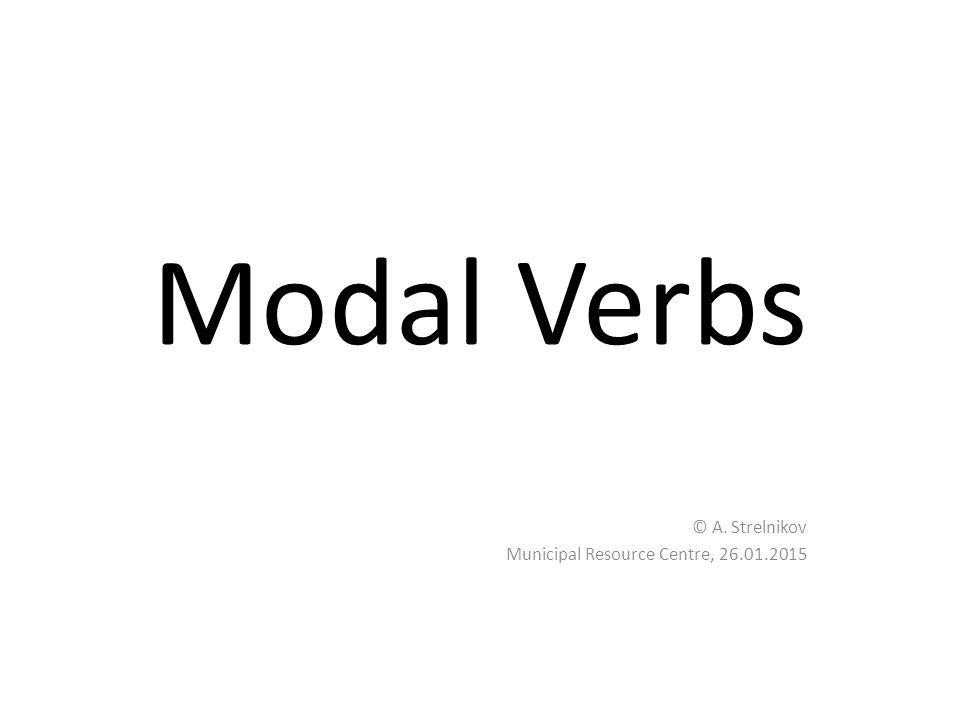 Modal Verbs © A. Strelnikov Municipal Resource Centre, 26.01.2015