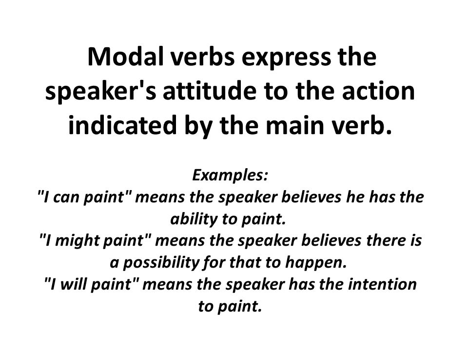Modal verbs express the speaker s attitude to the action indicated by the main verb.