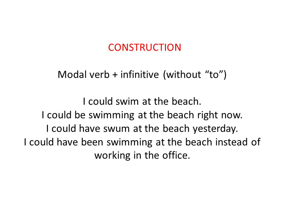 CONSTRUCTION Modal verb + infinitive (without to ) I could swim at the beach.