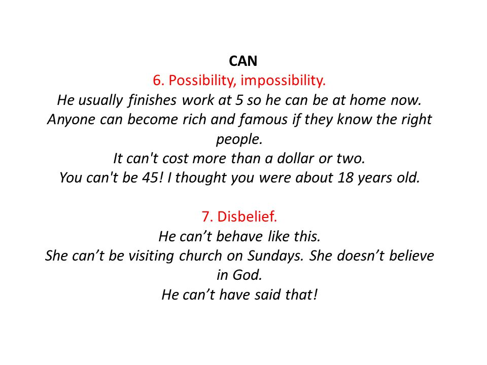 CAN 6. Possibility, impossibility. He usually finishes work at 5 so he can be at home now.