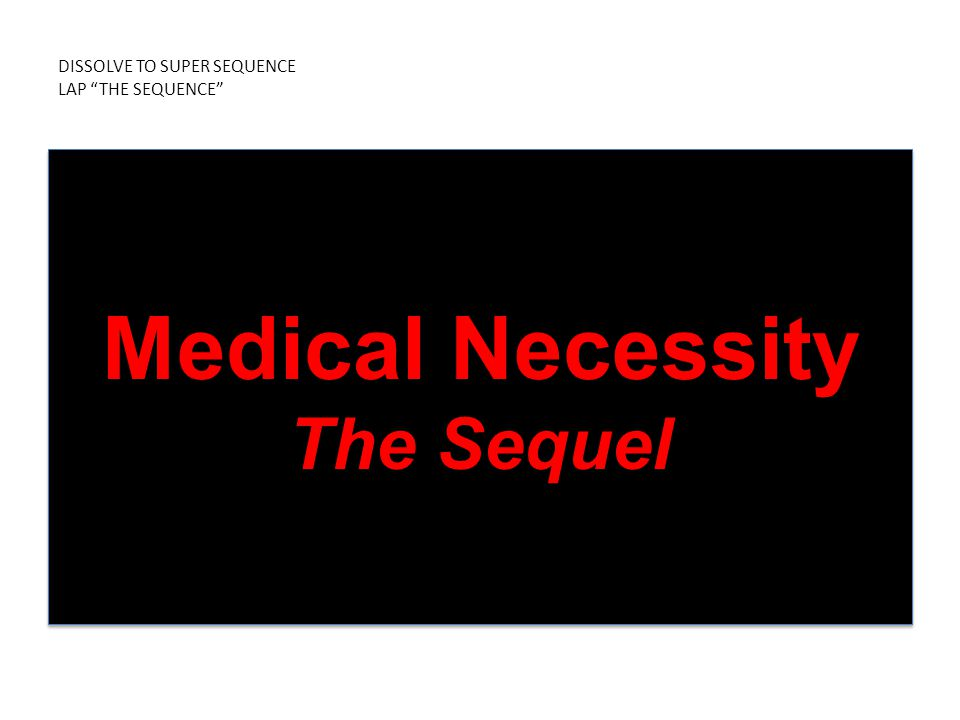 DISSOLVE TO SUPER SEQUENCE LAP THE SEQUENCE Medical Necessity The Sequel