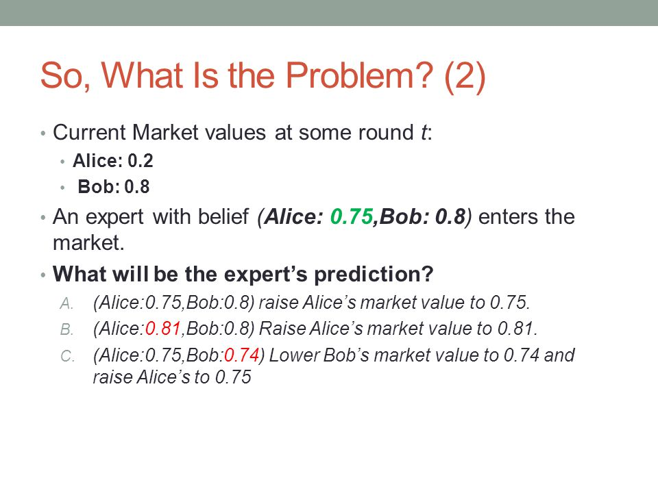 So, What Is the Problem? (2) Current Market values at some round t: Alice: 0.2 Bob: 0.8 An expert with belief (Alice: 0.75,Bob: 0.8) enters the market