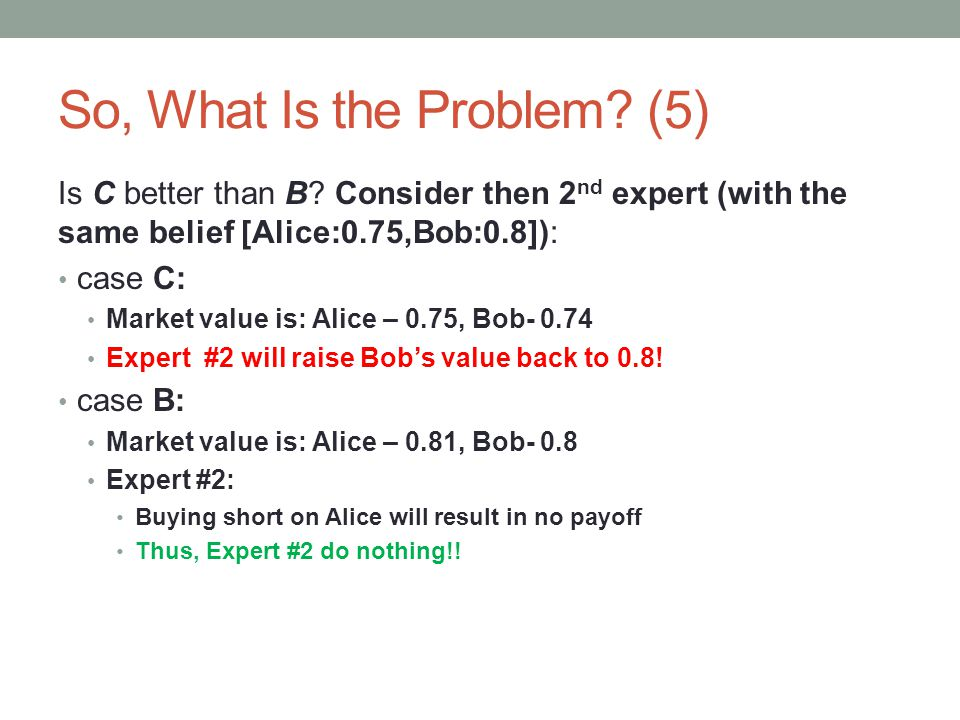 So, What Is the Problem? (5) Is C better than B? Consider then 2 nd expert (with the same belief [Alice:0.75,Bob:0.8]): case C: Market value is: Alice