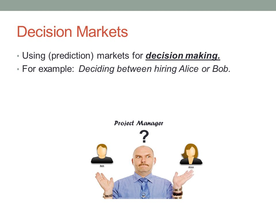Decision Markets Decision maker creates two conditional prediction markets: #1: Will we complete testing on time ?| Alice is hired --- 0.66 #2: Will we complete testing on time ?| Bob is hired --- 0.44 Project Manager .