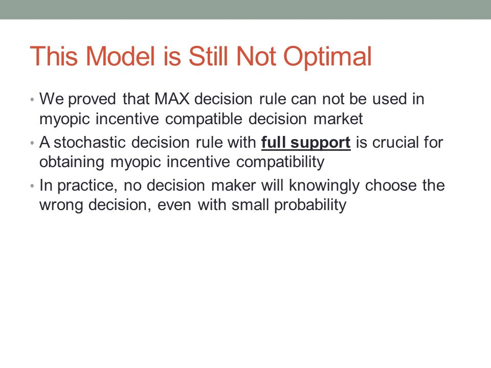 This Model is Still Not Optimal We proved that MAX decision rule can not be used in myopic incentive compatible decision market A stochastic decision