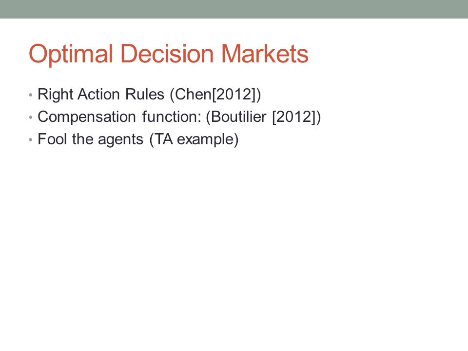 Optimal Decision Markets Right Action Rules (Chen[2012]) Compensation function: (Boutilier [2012]) Fool the agents (TA example)