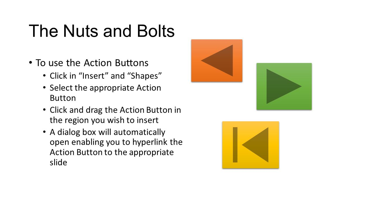 The Nuts and Bolts To use the Action Buttons Click in Insert and Shapes Select the appropriate Action Button Click and drag the Action Button in the region you wish to insert A dialog box will automatically open enabling you to hyperlink the Action Button to the appropriate slide