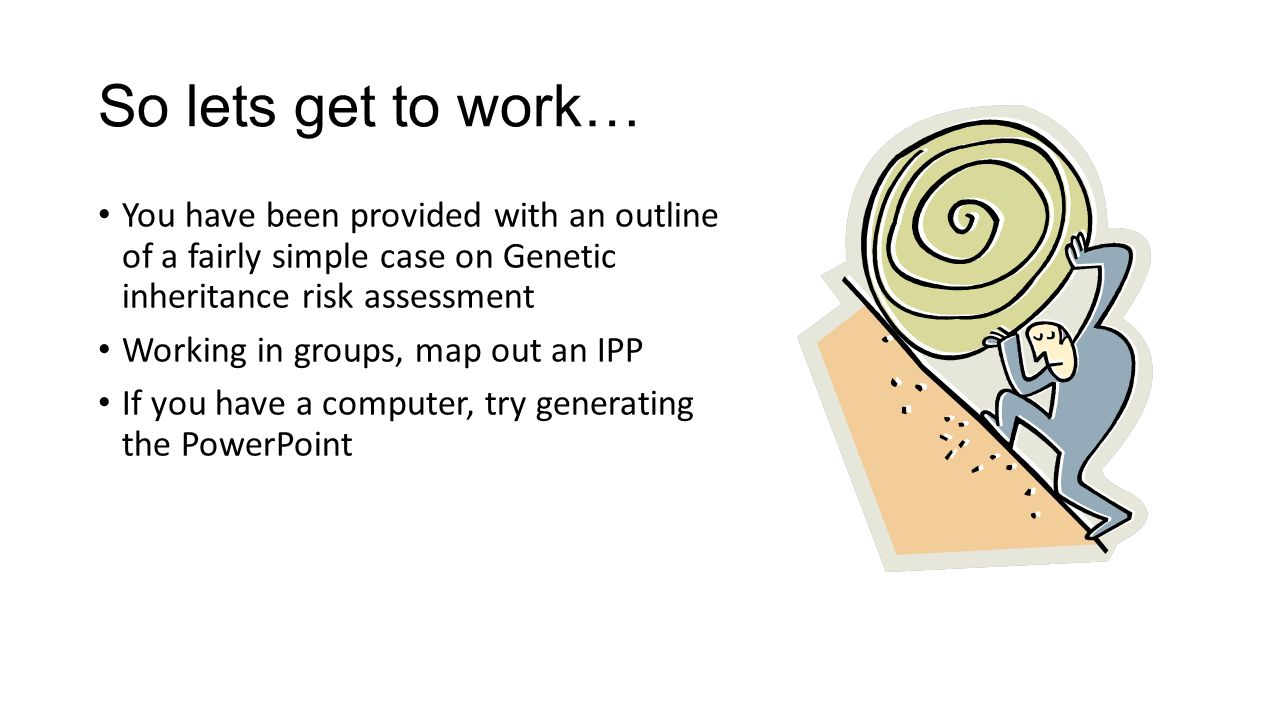 So lets get to work… You have been provided with an outline of a fairly simple case on Genetic inheritance risk assessment Working in groups, map out an IPP If you have a computer, try generating the PowerPoint