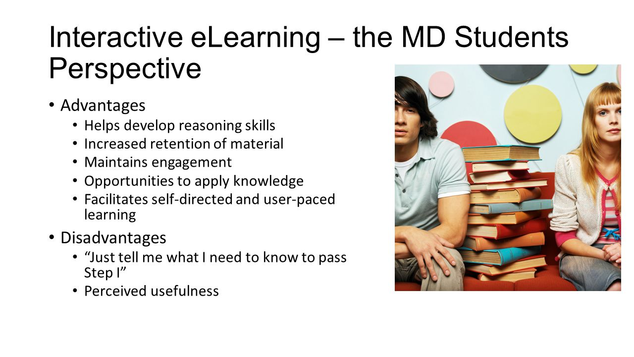 Interactive eLearning – the Faculty Perspective Advantages Student learning is self-directed Efficient, ubiquitously available resource Less time in the lecture hall and in office hours Disadvantages I don't have time to learn a new way to teach Use of specialized and potentially expensive software programs to develop content Students may not utilize instructional tools Link to assessment