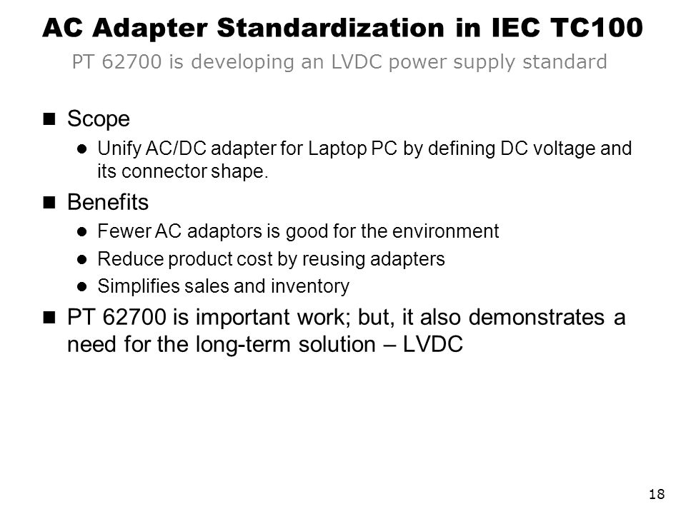 AC Adapter Standardization in IEC TC100 Scope Unify AC/DC adapter for Laptop PC by defining DC voltage and its connector shape. Benefits Fewer AC adap