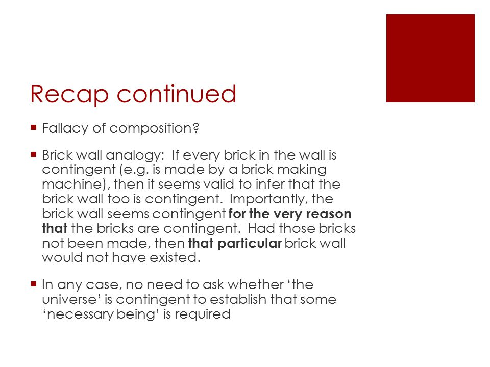 Recap continued  Fallacy of composition?  Brick wall analogy: If every brick in the wall is contingent (e.g. is made by a brick making machine), the