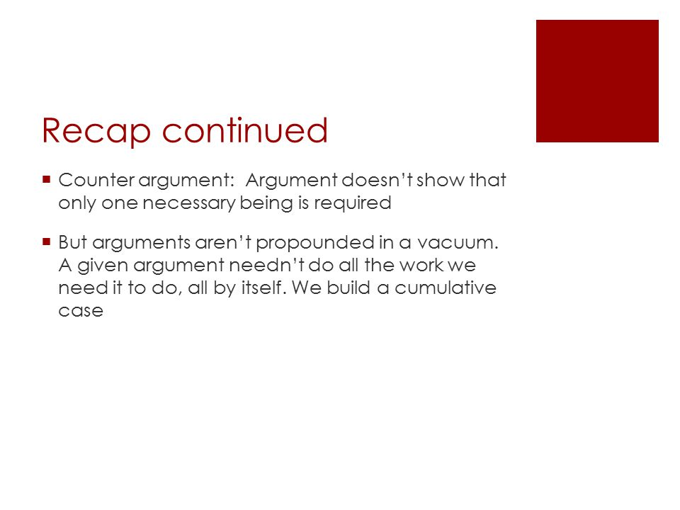 Recap continued  Counter argument: Argument doesn't show that only one necessary being is required  But arguments aren't propounded in a vacuum. A g