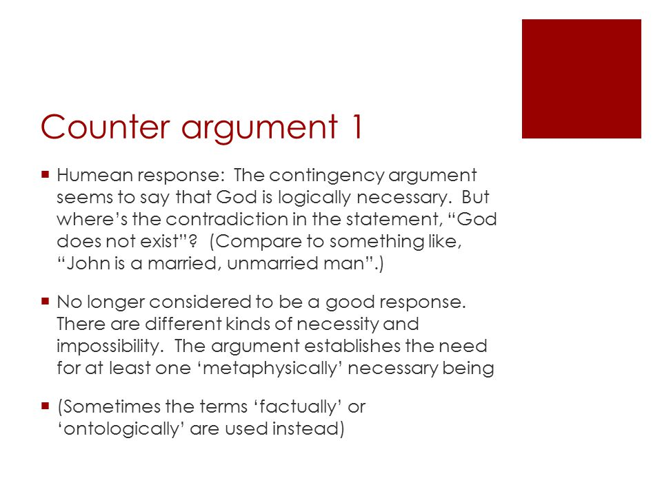 Counter argument 1  Humean response: The contingency argument seems to say that God is logically necessary. But where's the contradiction in the stat