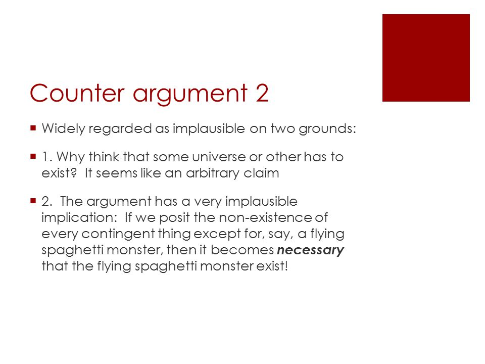 Counter argument 2  Widely regarded as implausible on two grounds:  1. Why think that some universe or other has to exist? It seems like an arbitrar