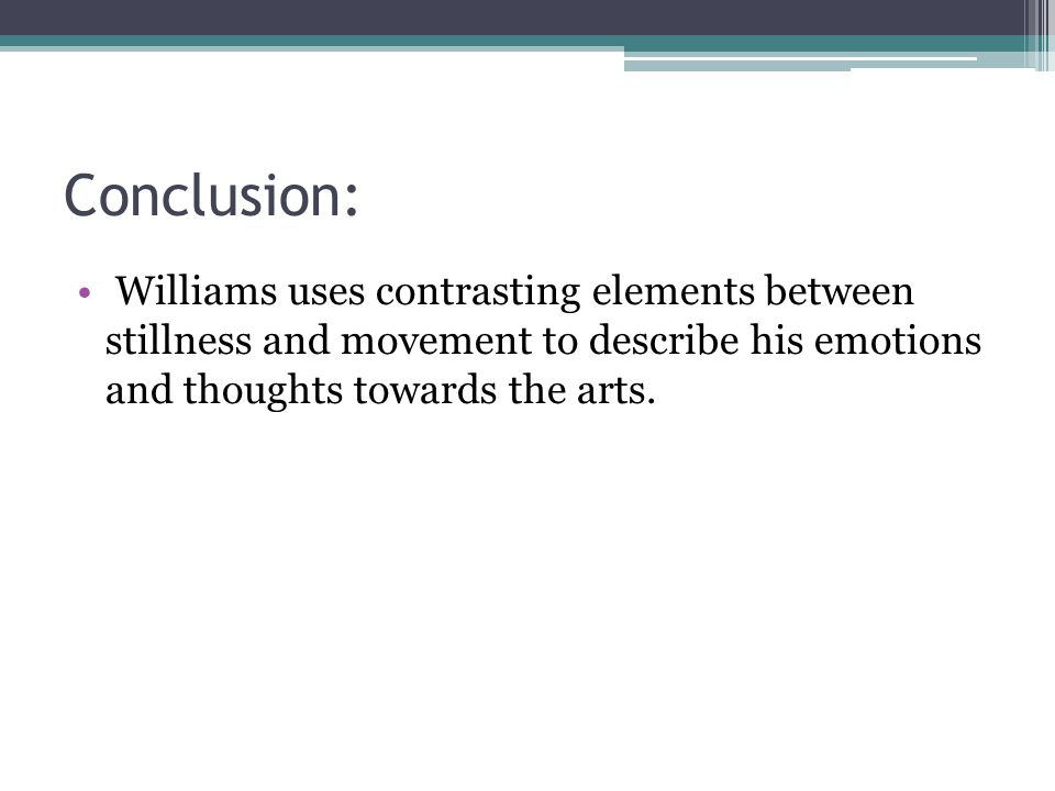 Conclusion: Williams uses contrasting elements between stillness and movement to describe his emotions and thoughts towards the arts.