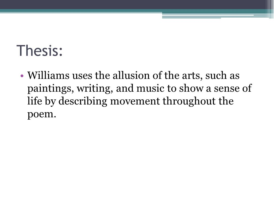 Thesis: Williams uses the allusion of the arts, such as paintings, writing, and music to show a sense of life by describing movement throughout the po