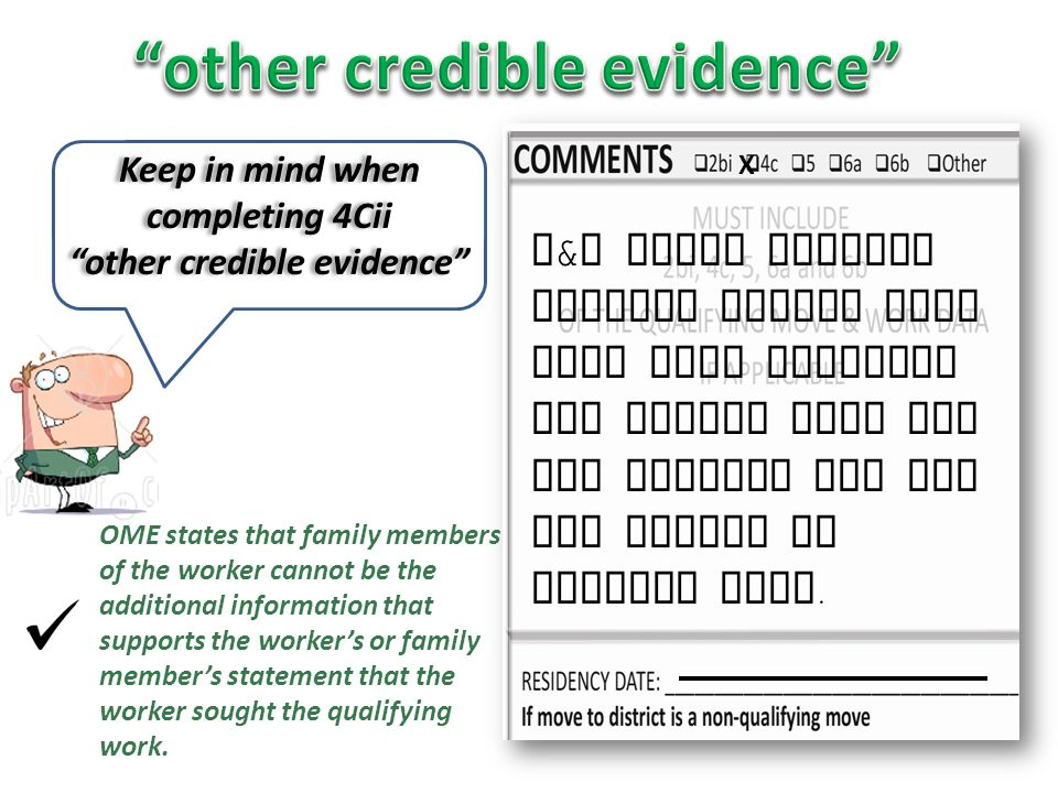X Keep in mind when completing 4Cii other credible evidence Keep in mind when completing 4Cii other credible evidence OME states that family members of the worker cannot be the additional information that supports the worker's or family member's statement that the worker sought the qualifying work.