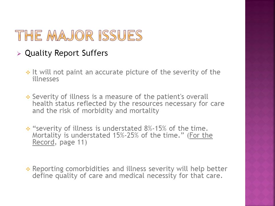  Quality Report Suffers  It will not paint an accurate picture of the severity of the illnesses  Severity of illness is a measure of the patient s overall health status reflected by the resources necessary for care and the risk of morbidity and mortality  severity of illness is understated 8%-15% of the time.