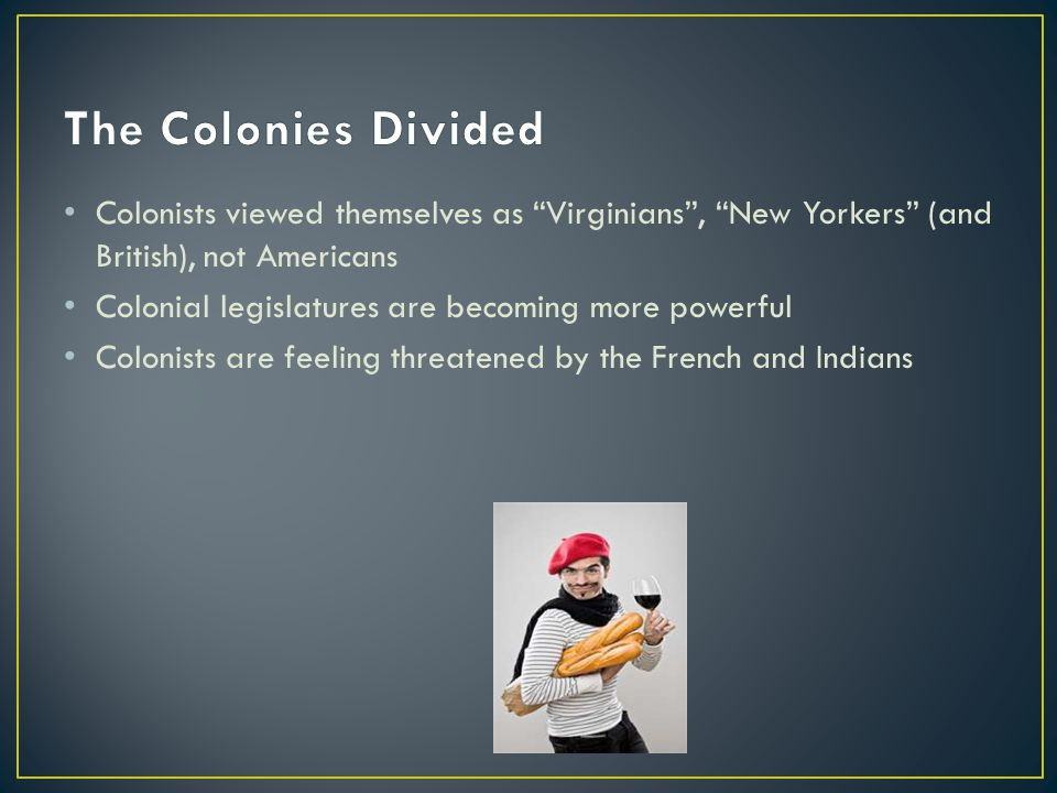 Colonists viewed themselves as Virginians , New Yorkers (and British), not Americans Colonial legislatures are becoming more powerful Colonists are feeling threatened by the French and Indians