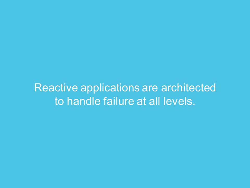 Reactive applications are architected to handle failure at all levels.