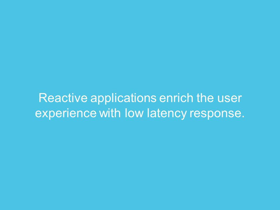 Reactive applications enrich the user experience with low latency response.