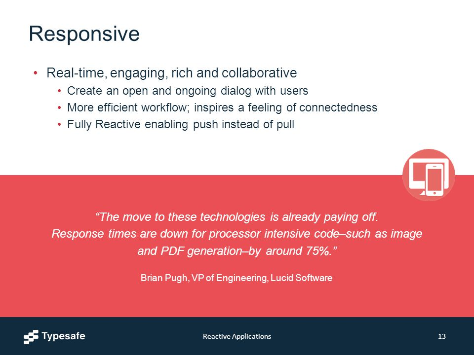 Responsive Real-time, engaging, rich and collaborative Create an open and ongoing dialog with users More efficient workflow; inspires a feeling of connectedness Fully Reactive enabling push instead of pull Reactive Applications13 The move to these technologies is already paying off.
