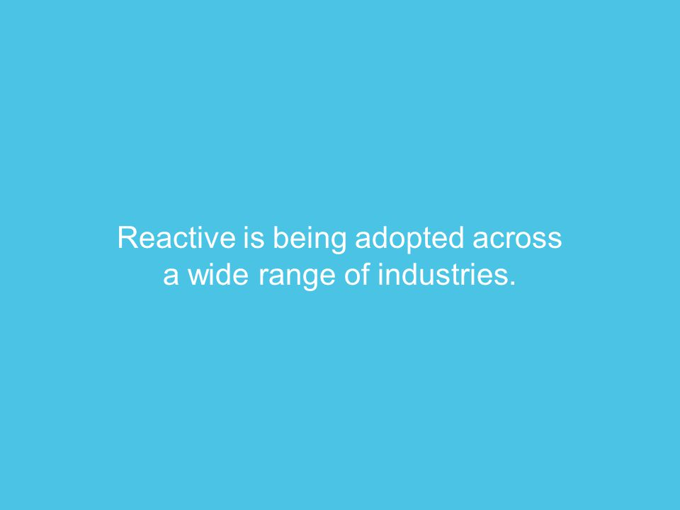 Reactive is being adopted across a wide range of industries.