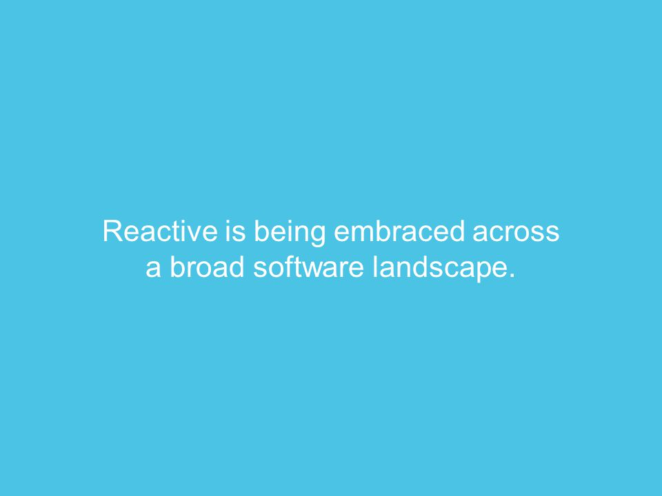 Reactive is being embraced across a broad software landscape.