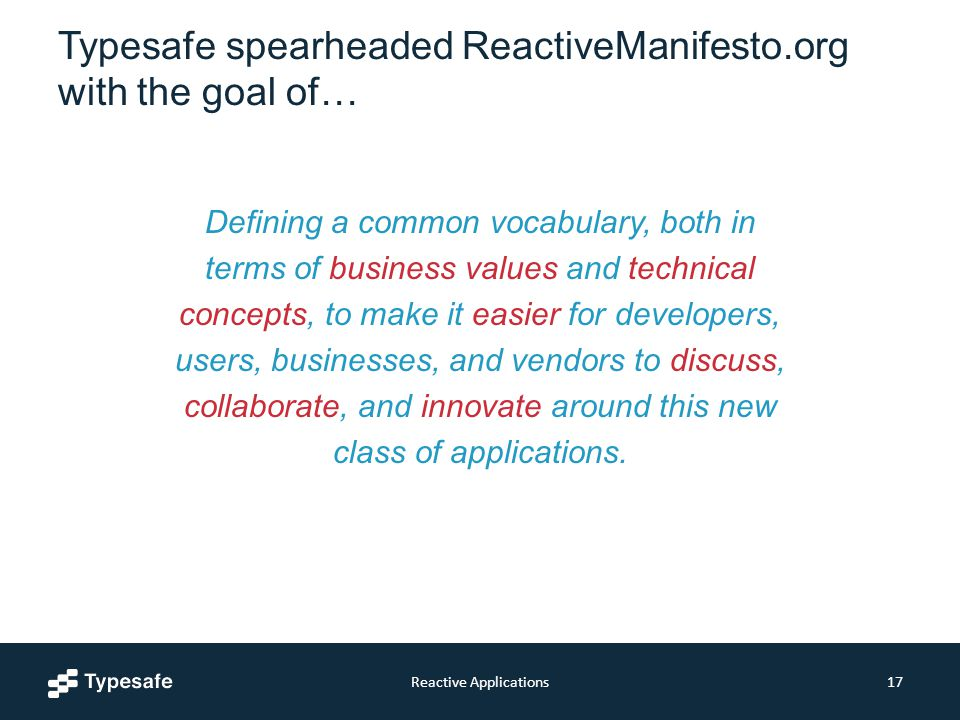 Typesafe spearheaded ReactiveManifesto.org with the goal of… Reactive Applications17 Defining a common vocabulary, both in terms of business values and technical concepts, to make it easier for developers, users, businesses, and vendors to discuss, collaborate, and innovate around this new class of applications.