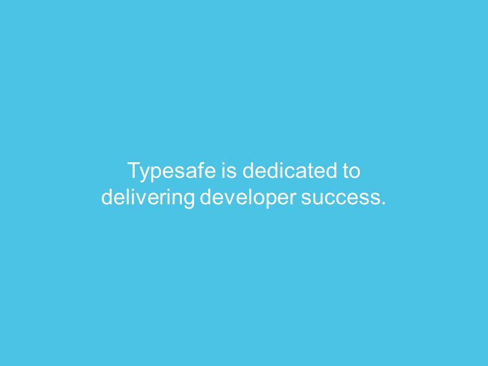 Typesafe is dedicated to delivering developer success.