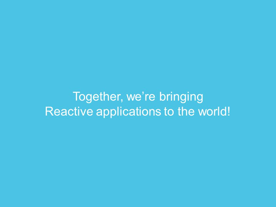 Together, we're bringing Reactive applications to the world!