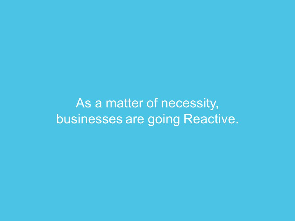As a matter of necessity, businesses are going Reactive.