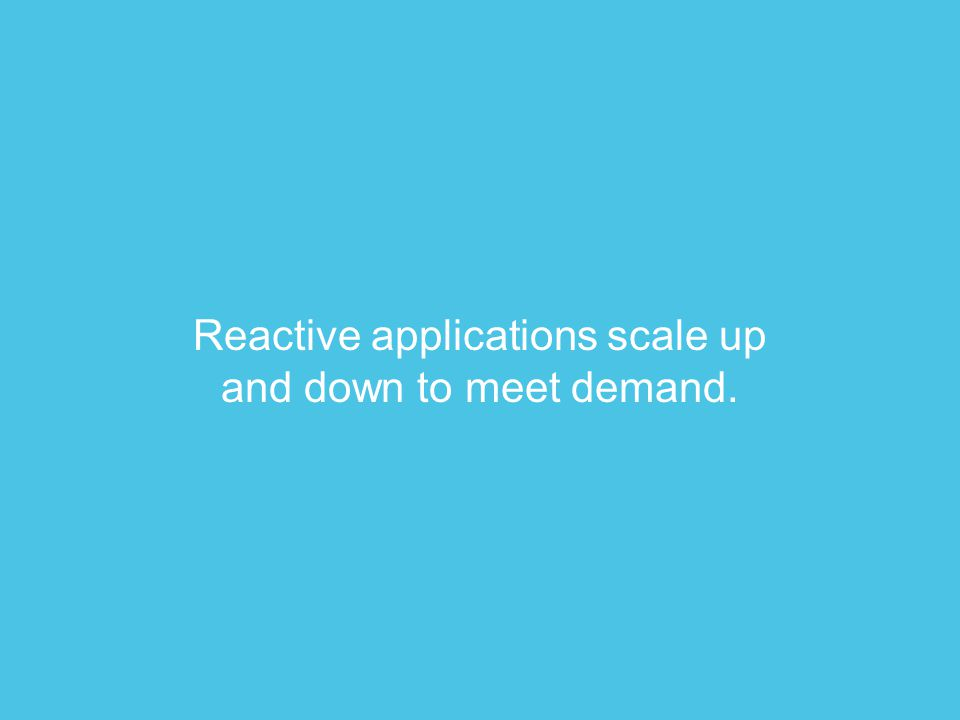 Reactive applications scale up and down to meet demand.