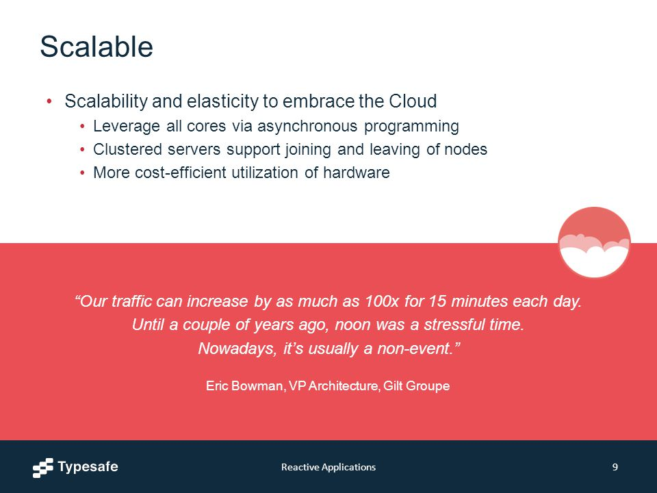 Scalable Scalability and elasticity to embrace the Cloud Leverage all cores via asynchronous programming Clustered servers support joining and leaving of nodes More cost-efficient utilization of hardware Reactive Applications9 Our traffic can increase by as much as 100x for 15 minutes each day.