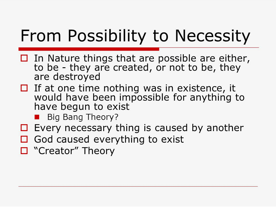 From Possibility to Necessity  In Nature things that are possible are either, to be - they are created, or not to be, they are destroyed  If at one time nothing was in existence, it would have been impossible for anything to have begun to exist Big Bang Theory.