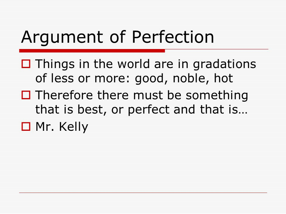 Argument of Perfection  Things in the world are in gradations of less or more: good, noble, hot  Therefore there must be something that is best, or perfect and that is…  Mr.