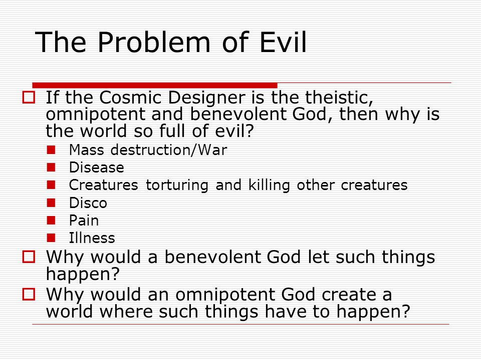 The Problem of Evil  If the Cosmic Designer is the theistic, omnipotent and benevolent God, then why is the world so full of evil.