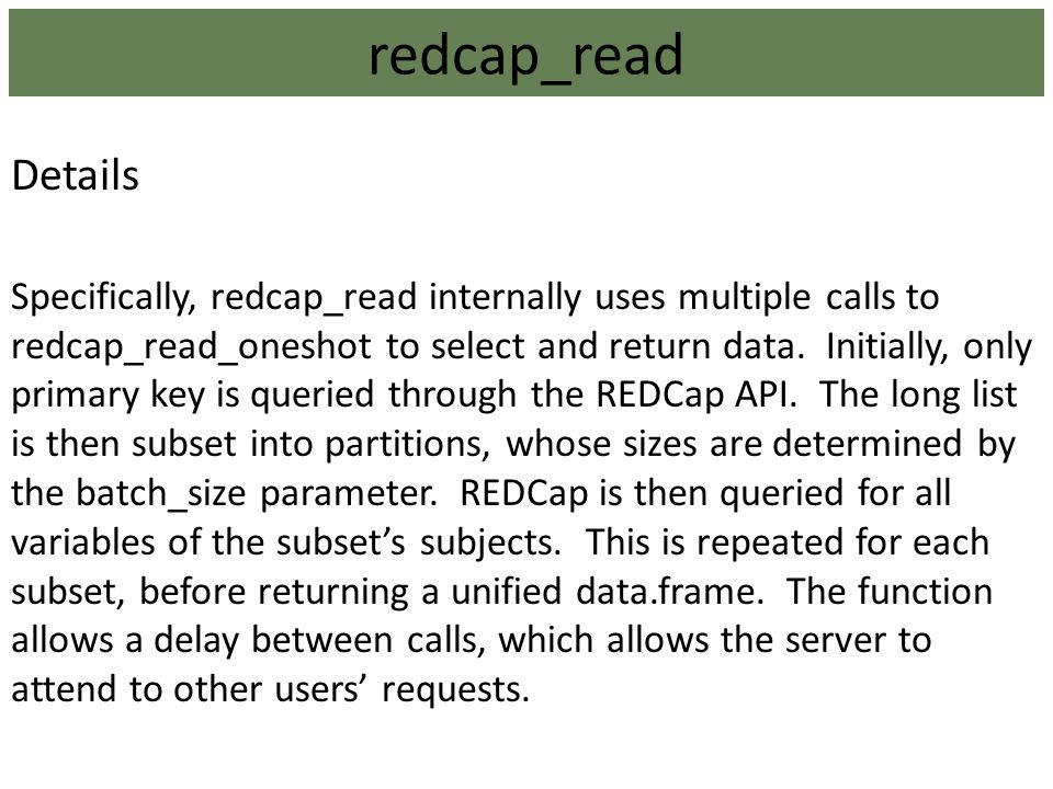 Details Specifically, redcap_read internally uses multiple calls to redcap_read_oneshot to select and return data. Initially, only primary key is quer