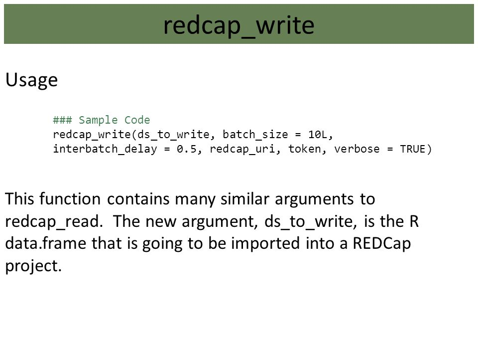 Usage ### Sample Code redcap_write(ds_to_write, batch_size = 10L, interbatch_delay = 0.5, redcap_uri, token, verbose = TRUE) This function contains ma