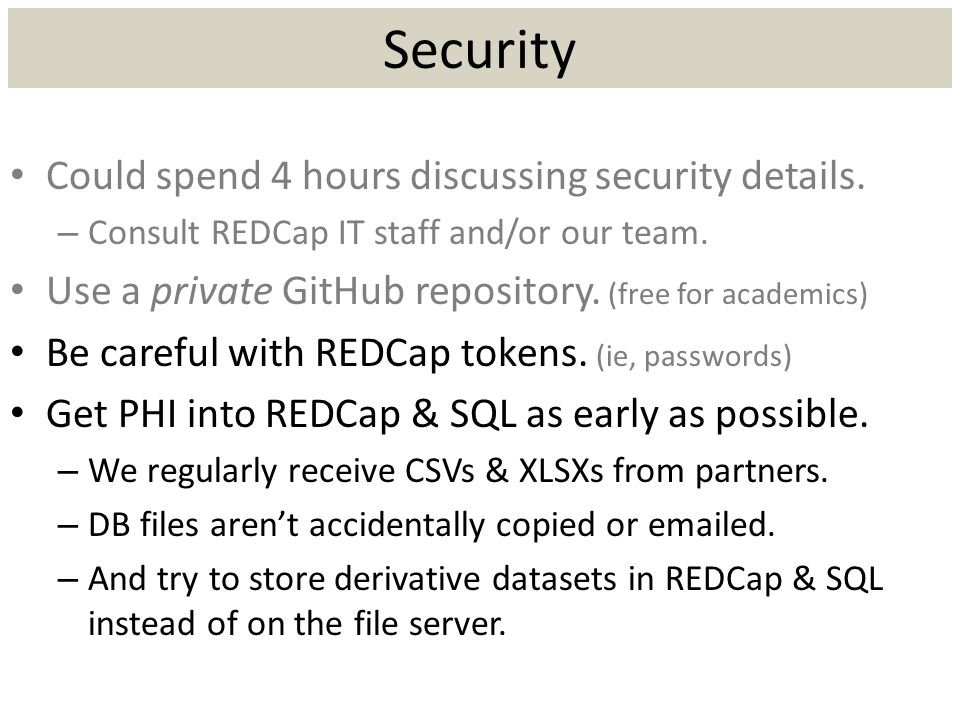 Security Could spend 4 hours discussing security details. – Consult REDCap IT staff and/or our team. Use a private GitHub repository. (free for academ
