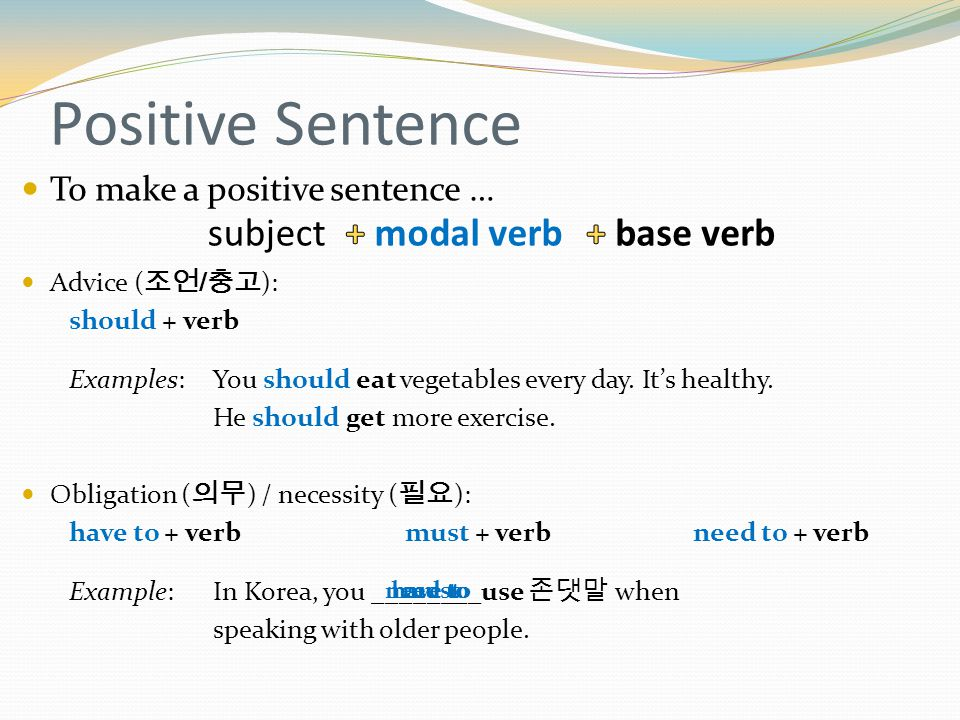 Positive Sentence To make a positive sentence … Advice ( 조언 / 충고 ): should + verb Examples: You should eat vegetables every day.