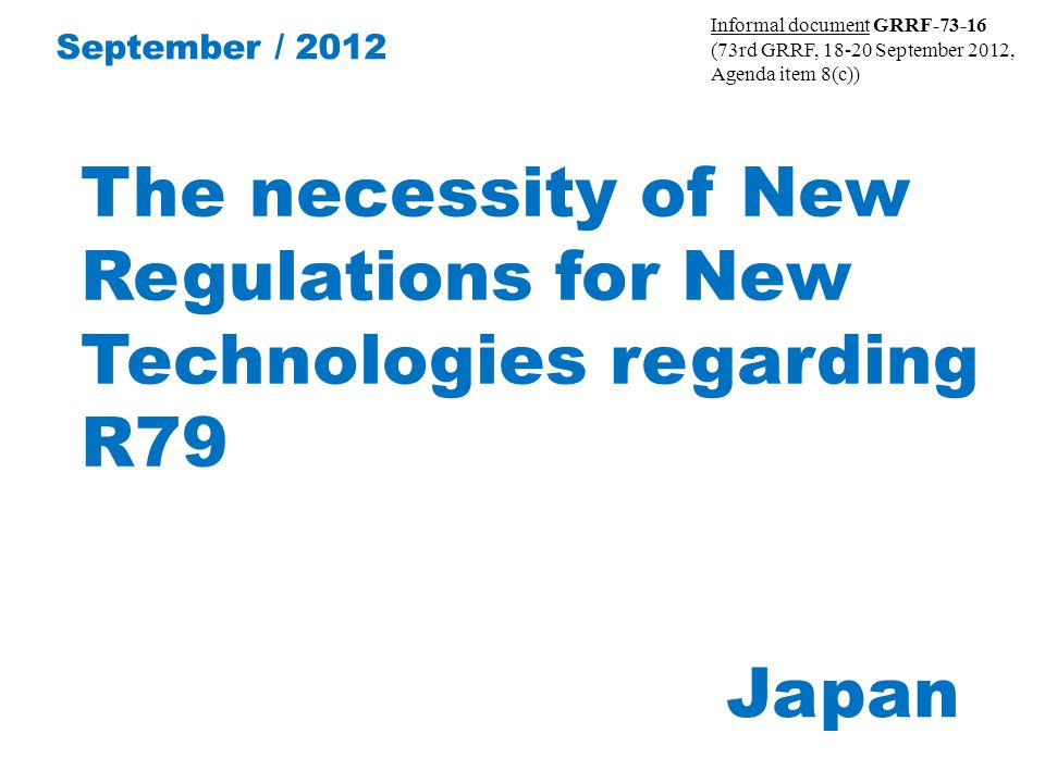 The necessity of New Regulations for New Technologies regarding R79 Japan September / 2012 Informal document GRRF-73-16 (73rd GRRF, 18-20 September 2012, Agenda item 8(c))