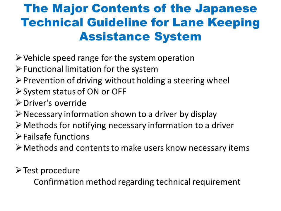  Vehicle speed range for the system operation  Functional limitation for the system  Prevention of driving without holding a steering wheel  System status of ON or OFF  Driver's override  Necessary information shown to a driver by display  Methods for notifying necessary information to a driver  Failsafe functions  Methods and contents to make users know necessary items  Test procedure Confirmation method regarding technical requirement The Major Contents of the Japanese Technical Guideline for Lane Keeping Assistance System