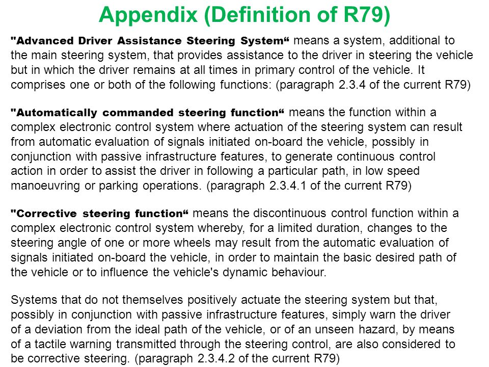 Appendix (Definition of R79) Advanced Driver Assistance Steering System means a system, additional to the main steering system, that provides assistance to the driver in steering the vehicle but in which the driver remains at all times in primary control of the vehicle.
