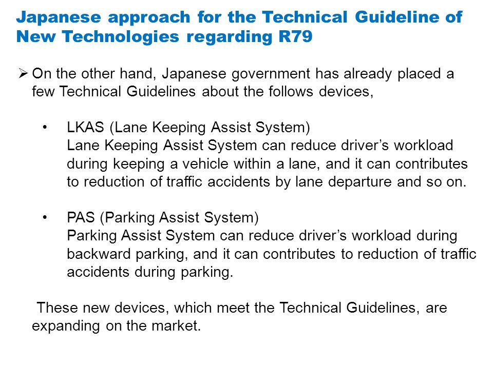 Japanese approach for the Technical Guideline of New Technologies regarding R79  On the other hand, Japanese government has already placed a few Technical Guidelines about the follows devices, LKAS (Lane Keeping Assist System) Lane Keeping Assist System can reduce driver's workload during keeping a vehicle within a lane, and it can contributes to reduction of traffic accidents by lane departure and so on.