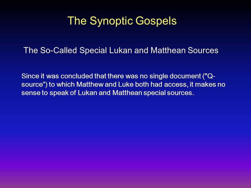 Since it was concluded that there was no single document ( Q- source ) to which Matthew and Luke both had access, it makes no sense to speak of Lukan and Matthean special sources.