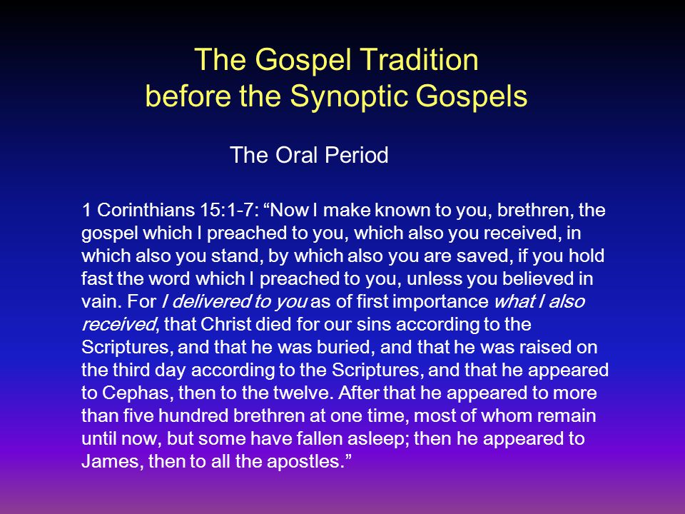 The Gospel Tradition before the Synoptic Gospels 1 Corinthians 15:1-7: Now I make known to you, brethren, the gospel which I preached to you, which also you received, in which also you stand, by which also you are saved, if you hold fast the word which I preached to you, unless you believed in vain.
