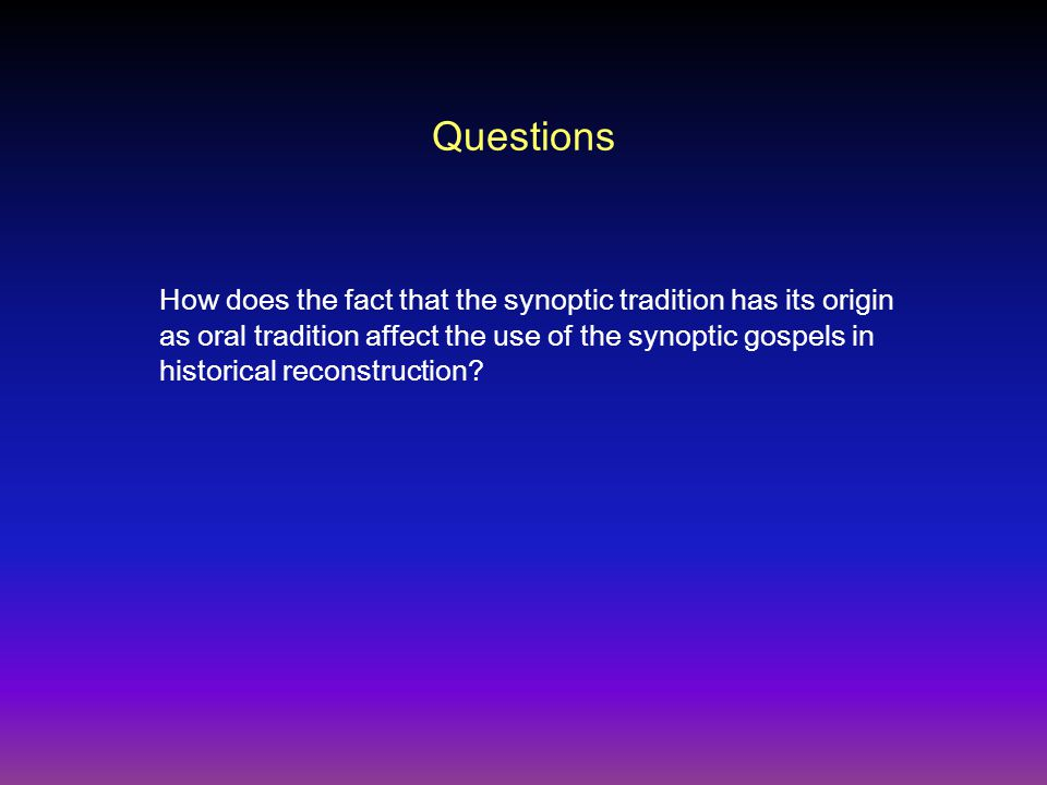 Questions How does the fact that the synoptic tradition has its origin as oral tradition affect the use of the synoptic gospels in historical reconstruction